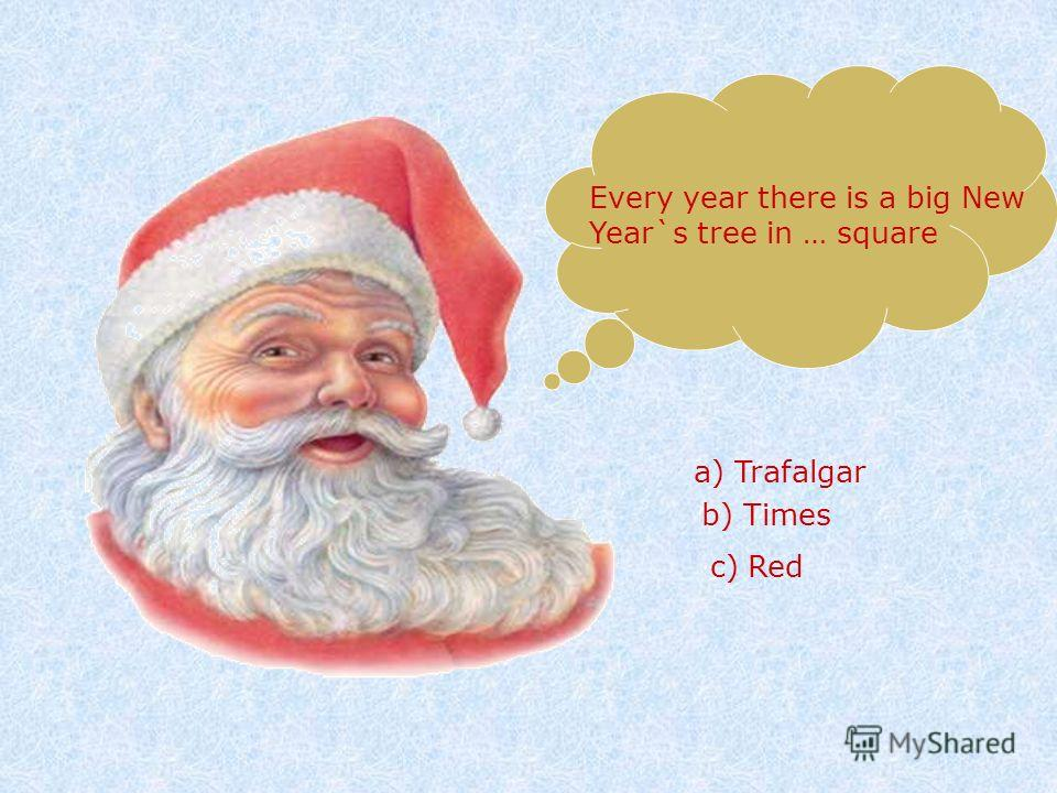 Every year there is a big New Year`s tree in … square a) Trafalgar b) Times c) Red