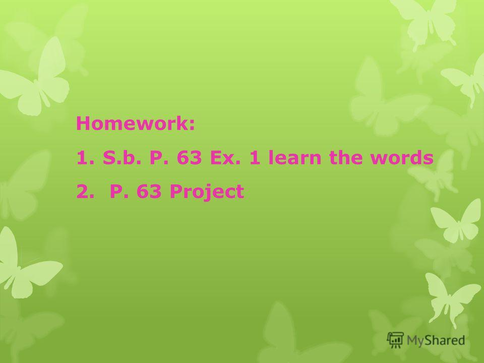 Homework: 1.S.b. P. 63 Ex. 1 learn the words 2. P. 63 Project