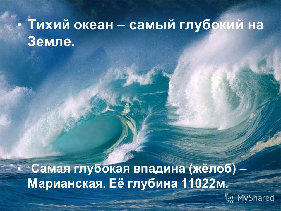 Тихий океан – самый глубокий на Земле. Самая глубокая впадина (жёлоб) – Марианская. Её глубина 11022м.