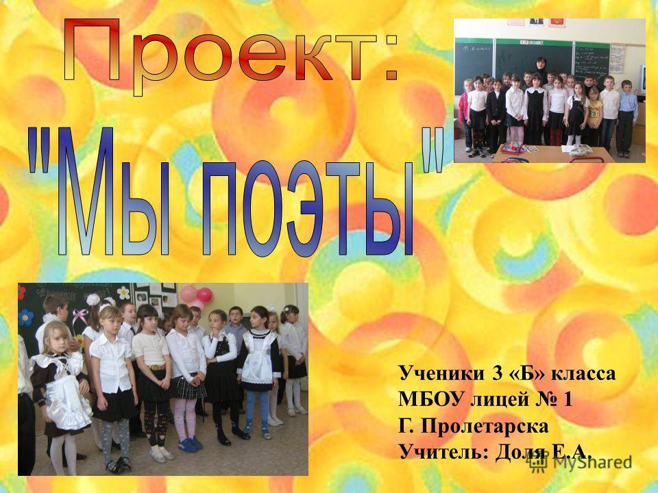 Ученики 3 «Б» класса МБОУ лицей 1 Г. Пролетарска Учитель: Доля Е.А.