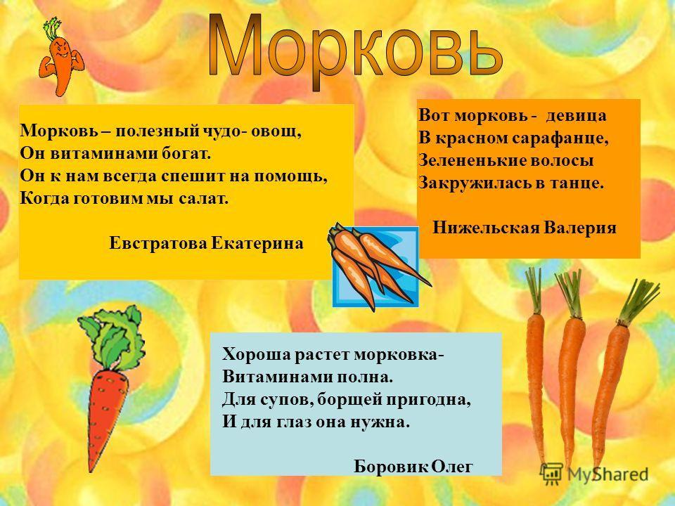 Морковь – полезный чудо- овощ, Он витаминами богат. Он к нам всегда спешит на помощь, Когда готовим мы салат. Евстратова Екатерина Вот морковь - девица В красном сарафанце, Зелененькие волосы Закружилась в танце. Нижельская Валерия Хороша растет морк