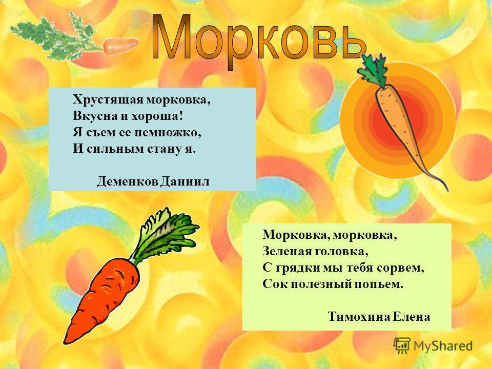 Морковка, морковка, Зеленая головка, С грядки мы тебя сорвем, Сок полезный попьем. Тимохина Елена Хрустящая морковка, Вкусна и хороша! Я съем ее немножко, И сильным стану я. Деменков Даниил