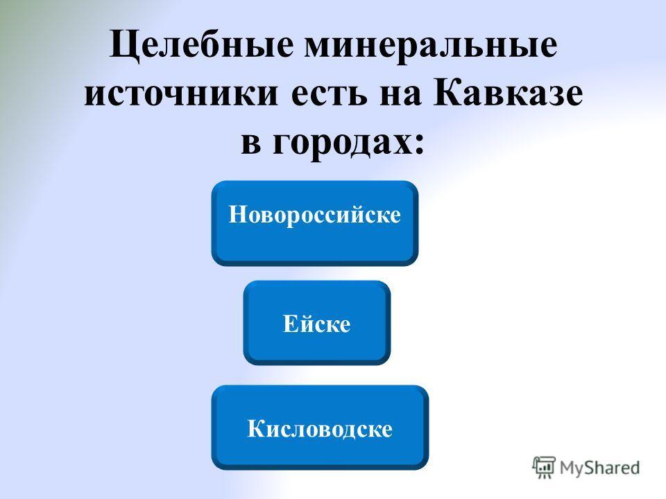 Целебные минеральные источники есть на Кавказе в городах: Кисловодске Новороссийске Ейске