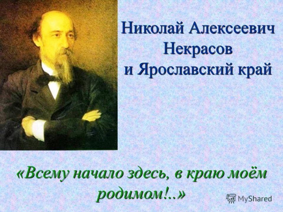 Николай Алексеевич Некрасов и Ярославский край «Всему начало здесь, в краю моём родимом!..»