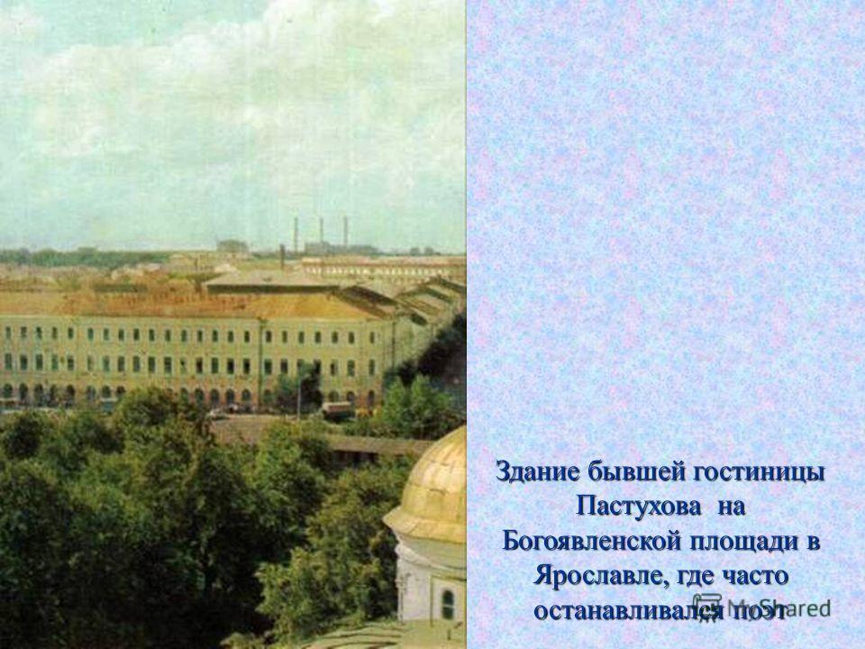 Здание бывшей гостиницы Пастухова на Богоявленской площади в Ярославле, где часто останавливался поэт