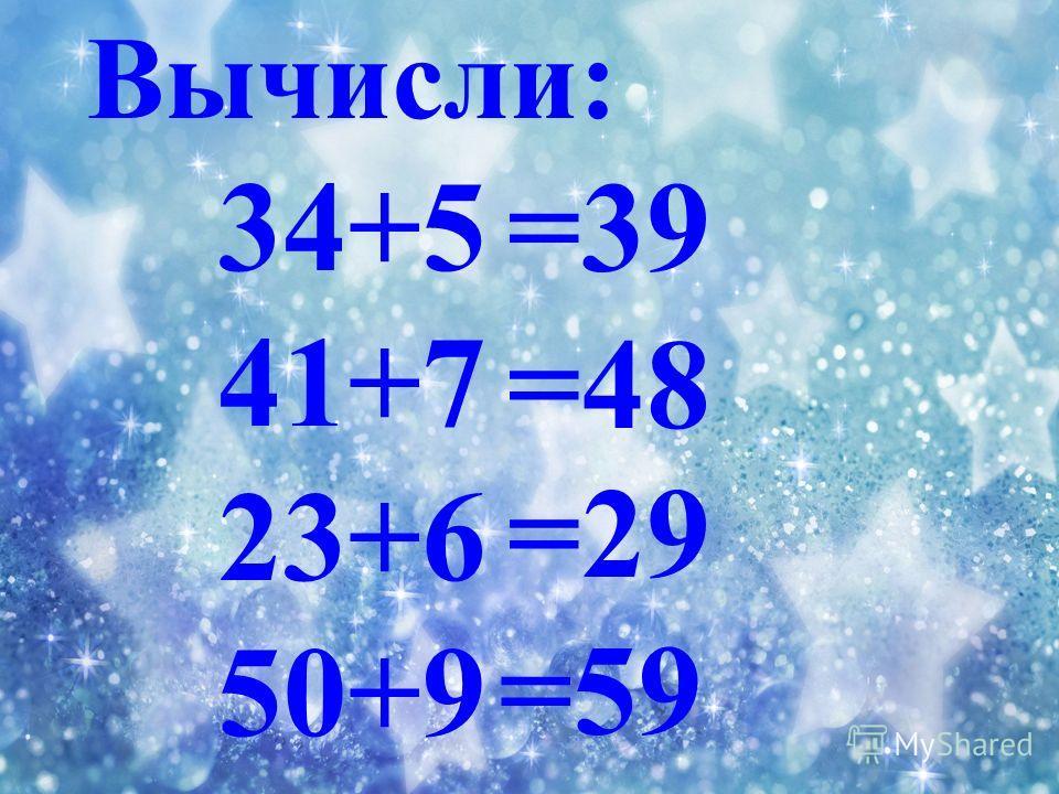 Вычисли: 34+5 41+7 23+6 50+9 =39 =48 =29 =59