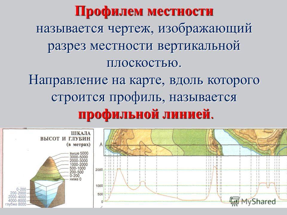 Профилем местности называется чертеж, изображающий разрез местности вертикальной плоскостью. Направление на карте, вдоль которого строится профиль, называется профильной линией.