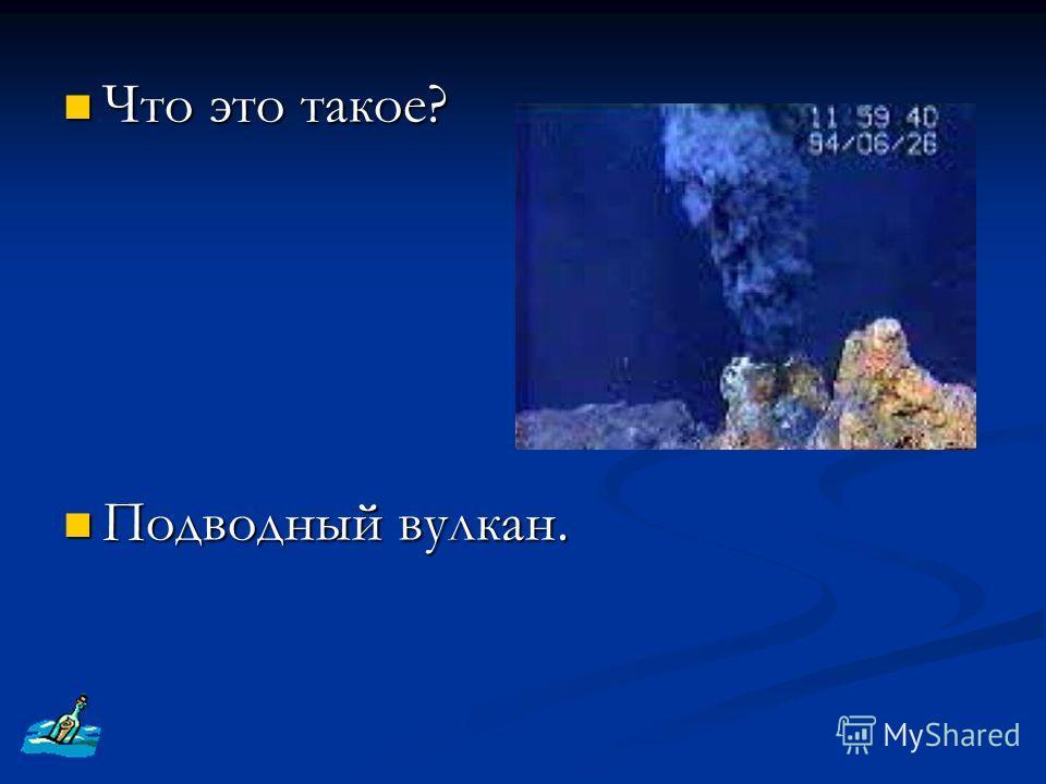 Что это такое? Что это такое? Подводный вулкан. Подводный вулкан.