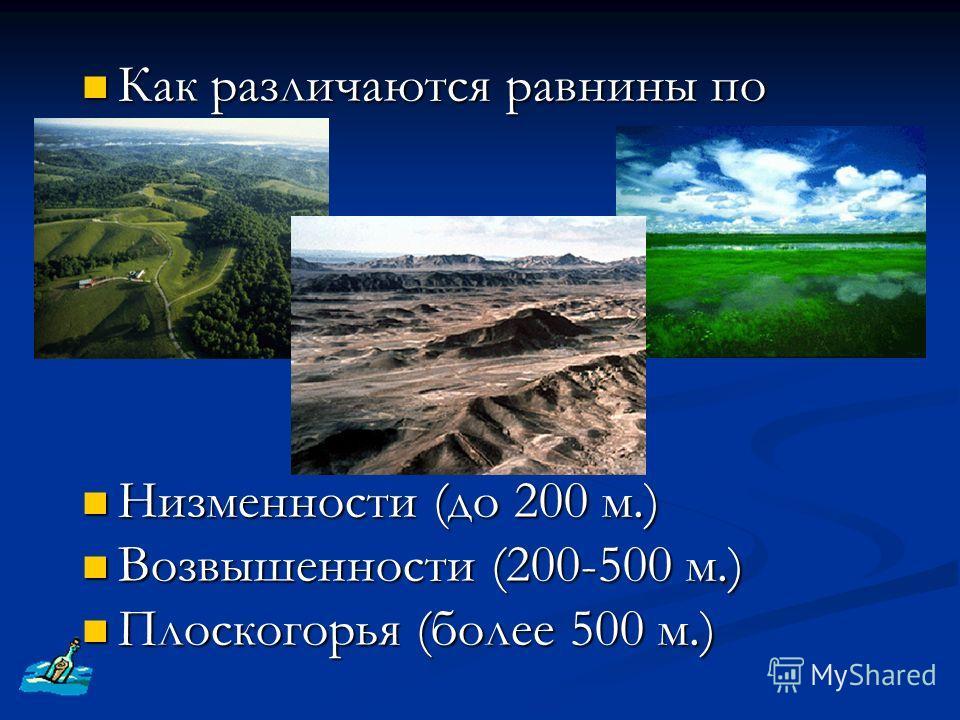 Как различаются равнины по высоте? Как различаются равнины по высоте? Низменности (до 200 м.) Низменности (до 200 м.) Возвышенности (200-500 м.) Возвышенности (200-500 м.) Плоскогорья (более 500 м.) Плоскогорья (более 500 м.)