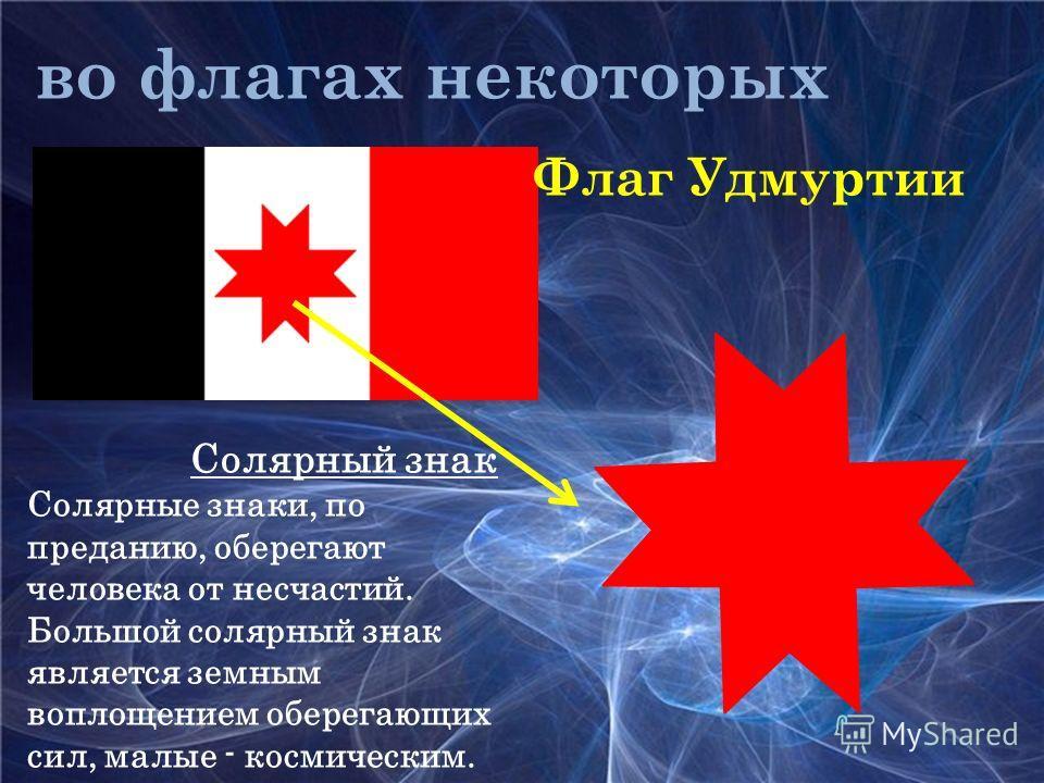 во флагах некоторых стран: Флаг Удмуртии Солярный знак Солярные знаки, по преданию, оберегают человека от несчастий. Большой солярный знак является земным воплощением оберегающих сил, малые - космическим.