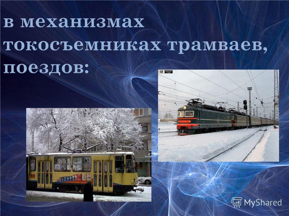 в механизмах токосъемниках трамваев, поездов: