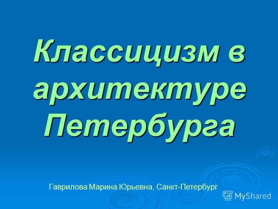 Классицизм в архитектуре Петербурга Гаврилова Марина Юрьевна, Санкт-Петербург