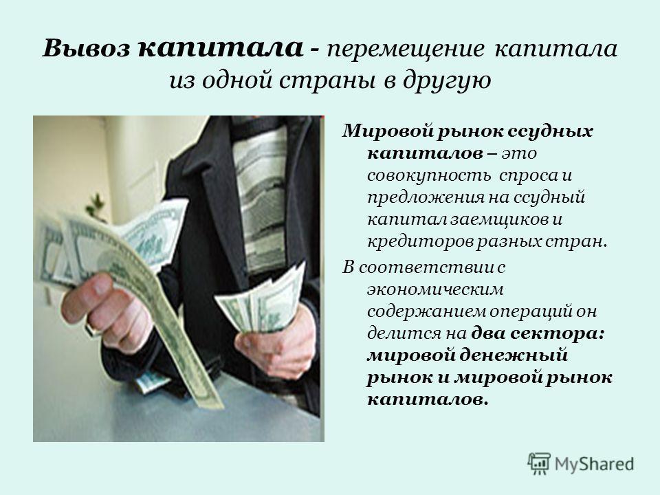 Вывоз капитала - перемещение капитала из одной страны в другую Мировой рынок ссудных капиталов – это совокупность спроса и предложения на ссудный капитал заемщиков и кредиторов разных стран. В соответствии с экономическим содержанием операций он дели