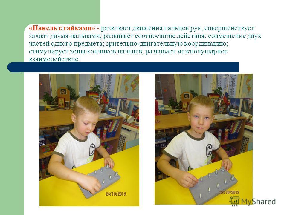«Панель с гайками» - развивает движения пальцев рук, совершенствует захват двумя пальцами; развивает соотносящие действия: совмещение двух частей одного предмета; зрительно-двигательную координацию; стимулирует зоны кончиков пальцев; развивает межпол