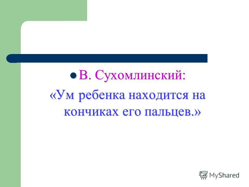 В. Сухомлинский: В. Сухомлинский: «Ум ребенка находится на кончиках его пальцев.»