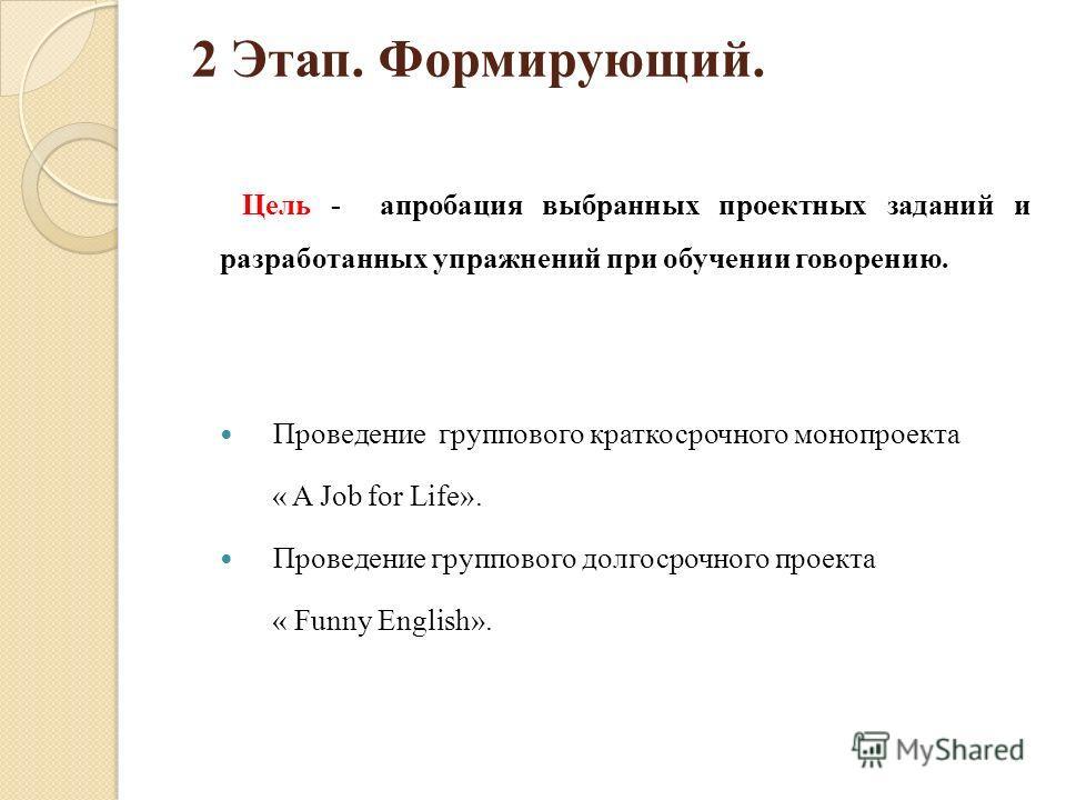 2 Этап. Формирующий. Цель - апробация выбранных проектных заданий и разработанных упражнений при обучении говорению. Проведение группового краткосрочного монопроекта « A Job for Life». Проведение группового долгосрочного проекта « Funny English».