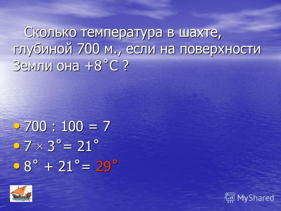 Сколько температура в шахте, глубиной 700 м., если на поверхности Земли она +8˚С ? 700 : 100 = 7 700 : 100 = 7 7 × 3˚= 21˚ 7 × 3˚= 21˚ 8˚ + 21˚= 29˚ 8˚ + 21˚= 29˚