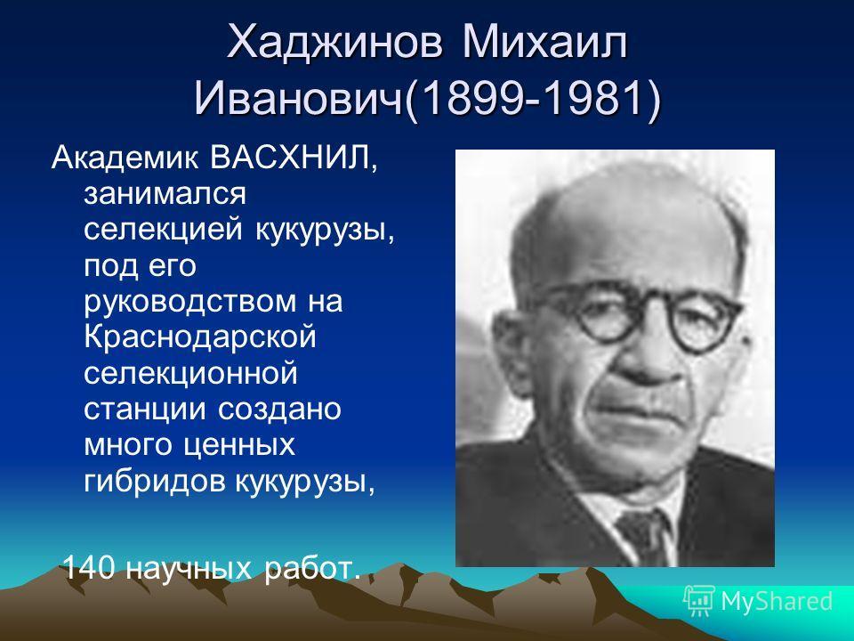 Хаджинов Михаил Иванович(1899-1981) Академик ВАСХНИЛ, занимался селекцией кукурузы, под его руководством на Краснодарской селекционной станции создано много ценных гибридов кукурузы, 140 научных работ.