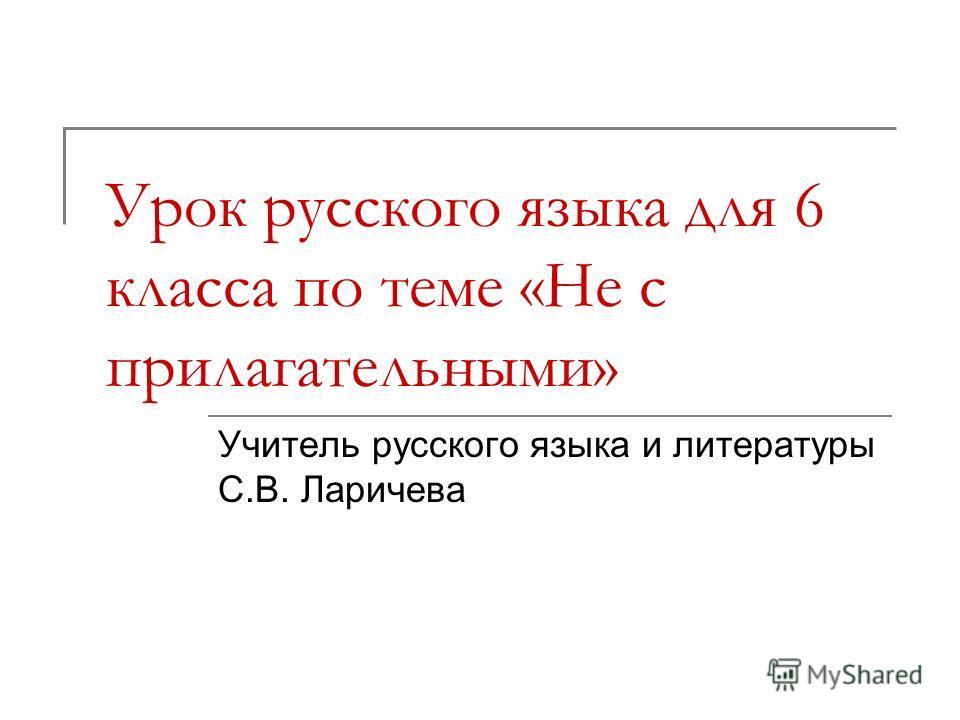 Урок русского языка для 6 класса по теме «Не с прилагательными» Учитель русского языка и литературы С.В. Ларичева