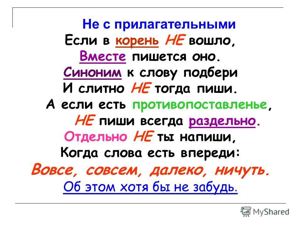 Не с прилагательными Если в корень НЕ вошло, Вместе пишется оно. Синоним к слову подбери И слитно НЕ тогда пиши. А если есть противопоставленье, НЕ пиши всегда раздельно. Отдельно НЕ ты напиши, Когда слова есть впереди: Вовсе, совсем, далеко, ничуть.