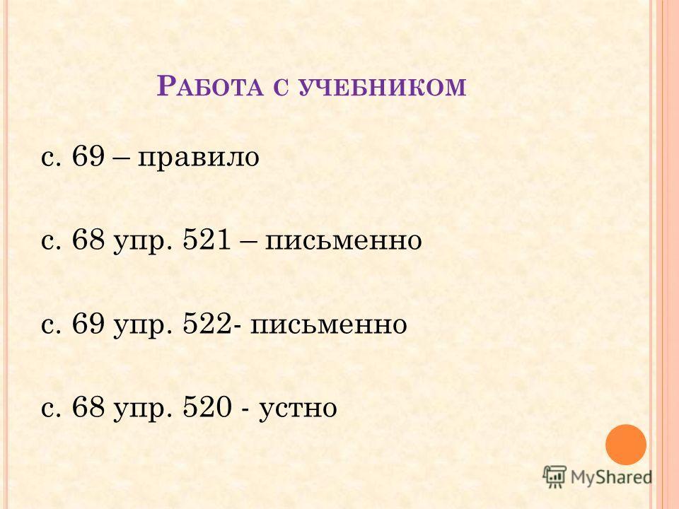 Р АБОТА С УЧЕБНИКОМ с. 69 – правило с. 68 упр. 521 – письменно с. 69 упр. 522- письменно с. 68 упр. 520 - устно