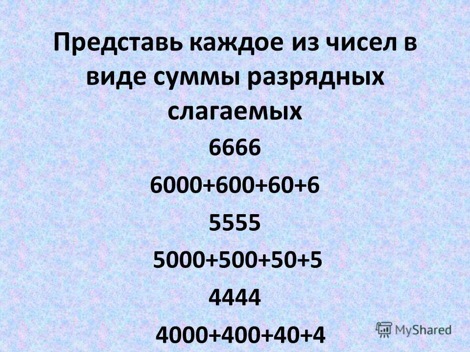 Представь каждое из чисел в виде суммы разрядных слагаемых 6666 6000+600+60+6 5555 5000+500+50+5 4444 4000+400+40+4