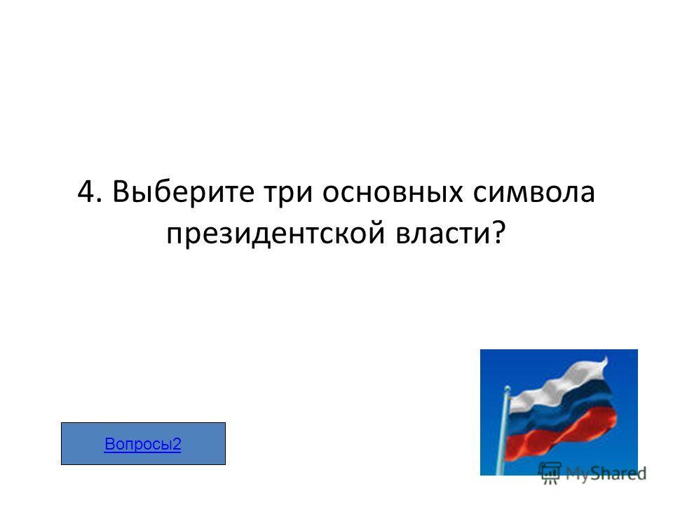 4. Выберите три основных символа президентской власти? Вопросы2