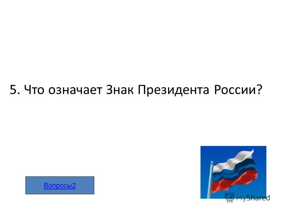 5. Что означает Знак Президента России? Вопросы2