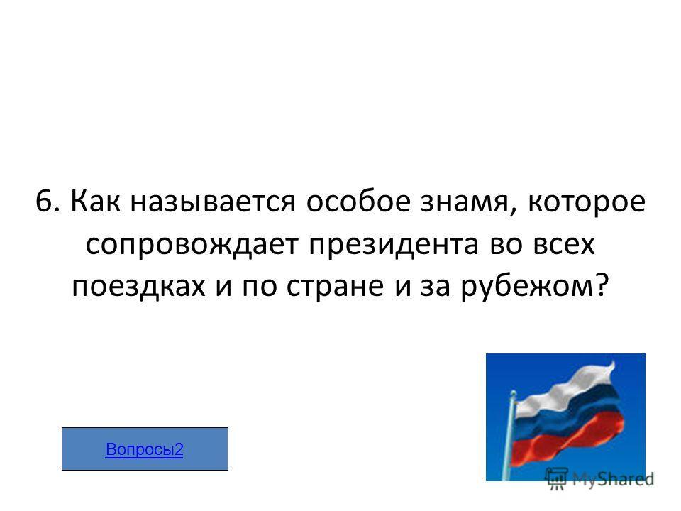 6. Как называется особое знамя, которое сопровождает президента во всех поездках и по стране и за рубежом? Вопросы2