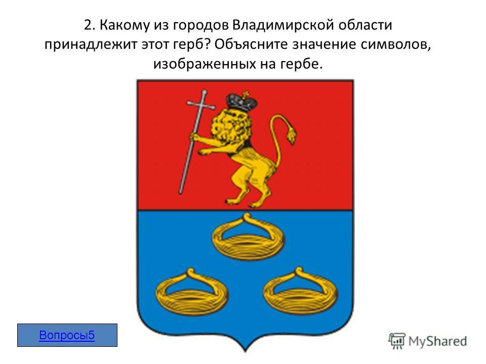 2. Какому из городов Владимирской области принадлежит этот герб? Объясните значение символов, изображенных на гербе. Вопросы5