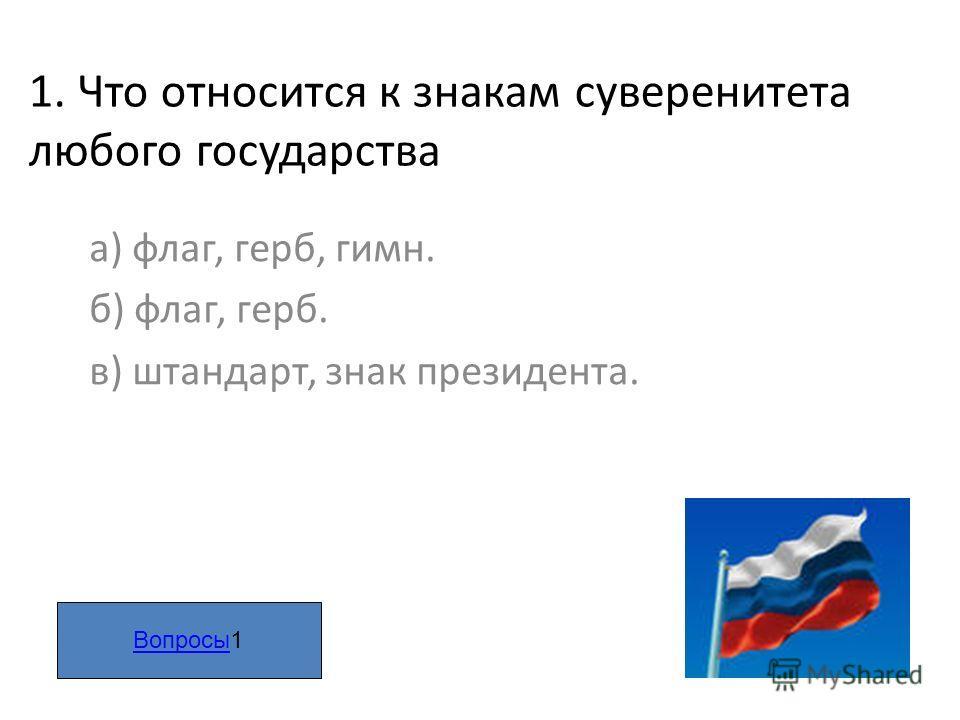 1. Что относится к знакам суверенитета любого государства а) флаг, герб, гимн. б) флаг, герб. в) штандарт, знак президента. ВопросыВопросы1