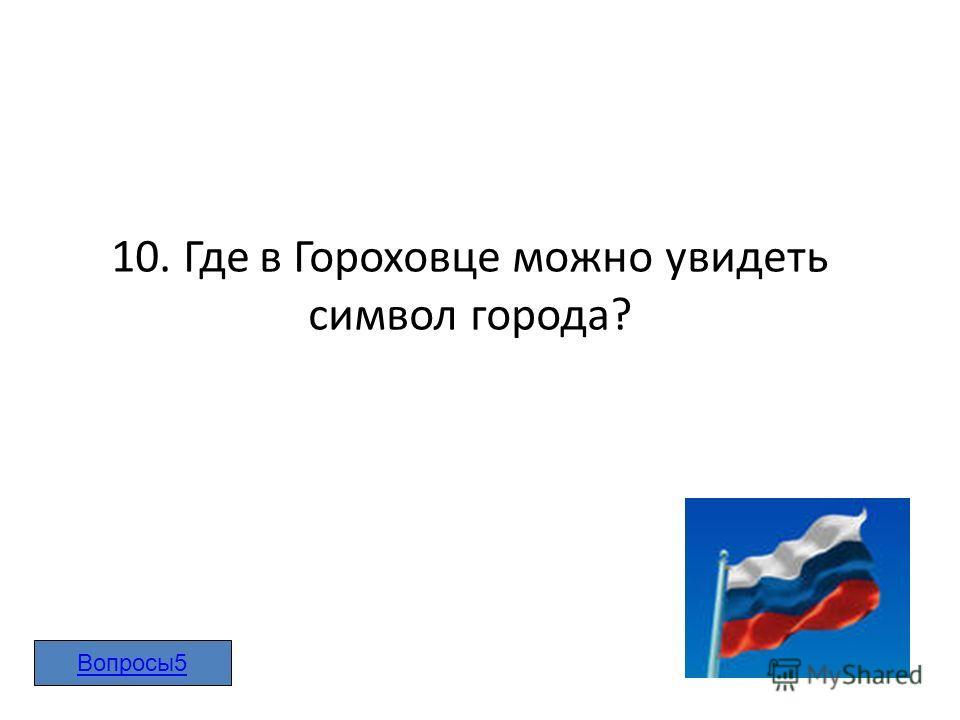 10. Где в Гороховце можно увидеть символ города? Вопросы5
