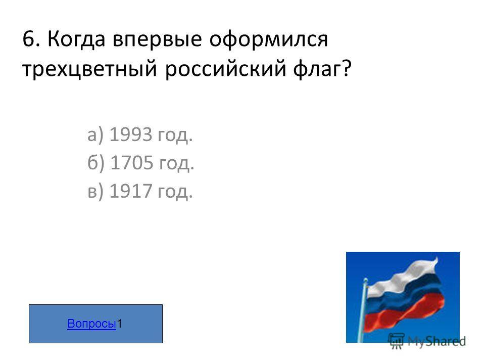 6. Когда впервые оформился трехцветный российский флаг? а) 1993 год. б) 1705 год. в) 1917 год. ВопросыВопросы1