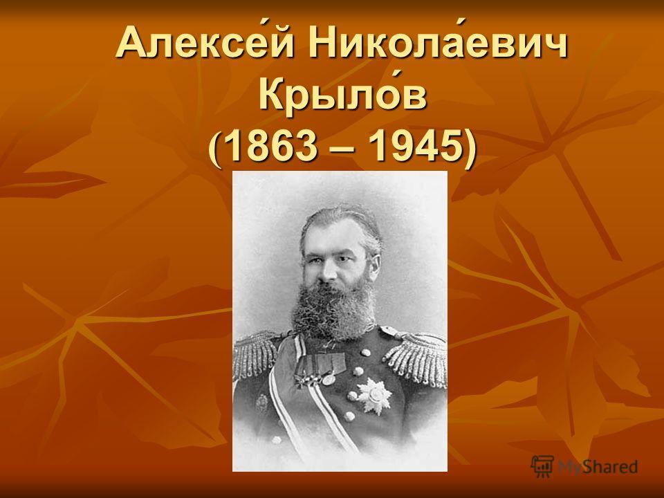 Алексе́й Никола́евич Крыло́в ( 1863 – 1945)