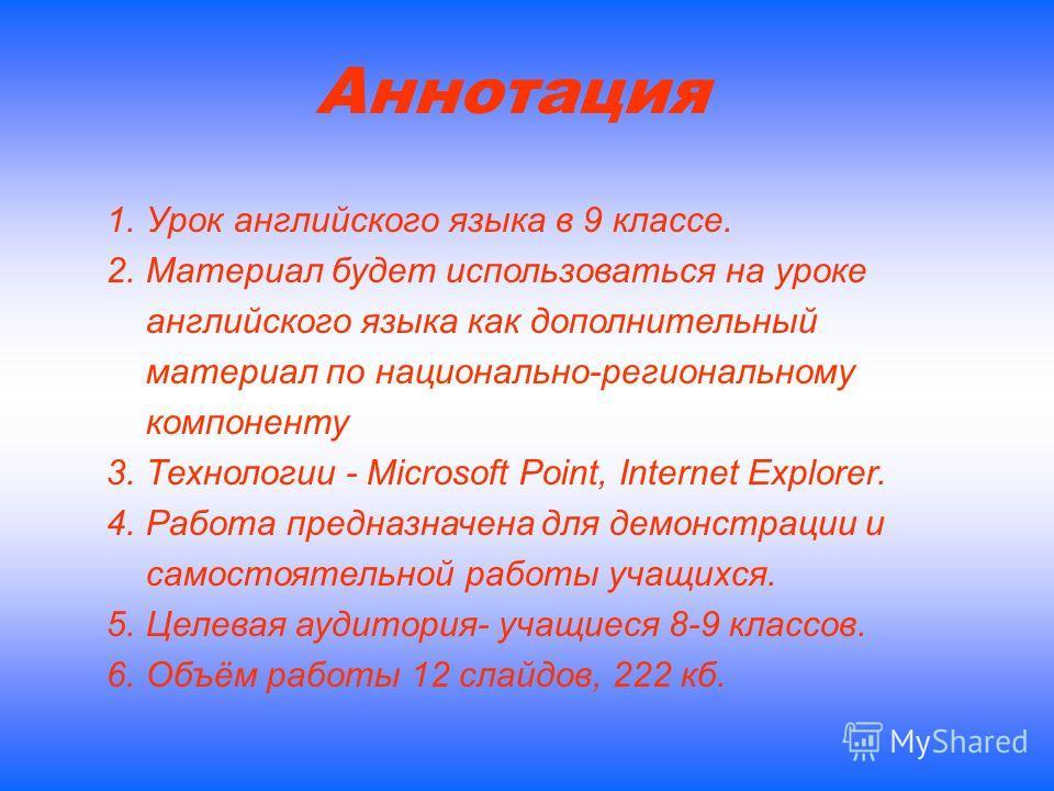 Аннотация 1.Урок английского языка в 9 классе. 2.Материал будет использоваться на уроке английского языка как дополнительный материал по национально-региональному компоненту 3.Технологии - Microsoft Point, Internet Explorer. 4.Работа предназначена дл