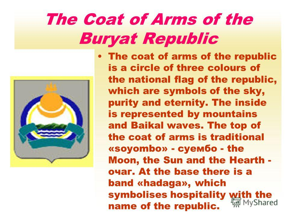 The Coat of Arms of the Buryat Republic The coat of arms of the republic is a circle of three colours of the national flag of the republic, which are symbols of the sky, purity and eternity. The inside is represented by mountains and Baikal waves. Th