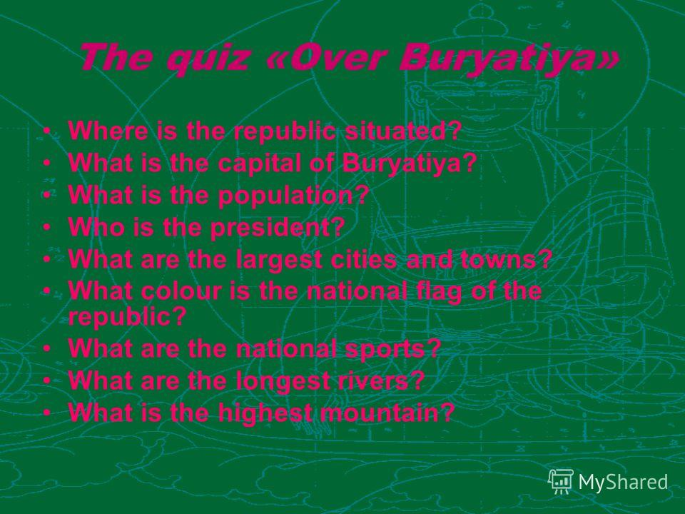 The quiz «Over Buryatiya» Where is the republic situated? What is the capital of Buryatiya? What is the population? Who is the president? What are the largest cities and towns? What colour is the national flag of the republic? What are the national s