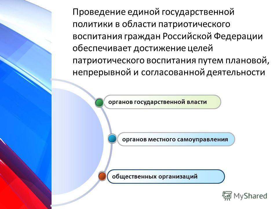 Проведение единой государственной политики в области патриотического воспитания граждан Российской Федерации обеспечивает достижение целей патриотического воспитания путем плановой, непрерывной и согласованной деятельности общественных организаций ор