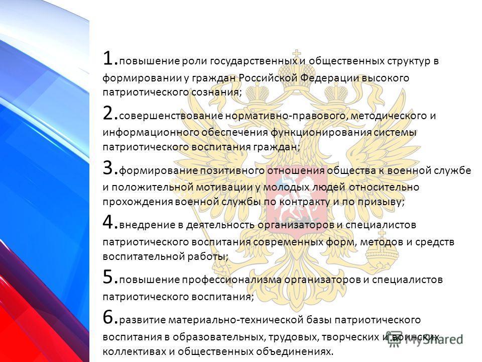 1. повышение роли государственных и общественных структур в формировании у граждан Российской Федерации высокого патриотического сознания; 2. совершенствование нормативно-правового, методического и информационного обеспечения функционирования системы