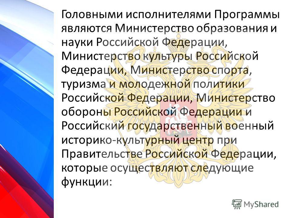 Головными исполнителями Программы являются Министерство образования и науки Российской Федерации, Министерство культуры Российской Федерации, Министерство спорта, туризма и молодежной политики Российской Федерации, Министерство обороны Российской Фед