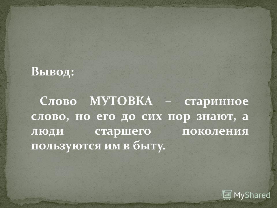 Вывод: Слово МУТОВКА – старинное слово, но его до сих пор знают, а люди старшего поколения пользуются им в быту.