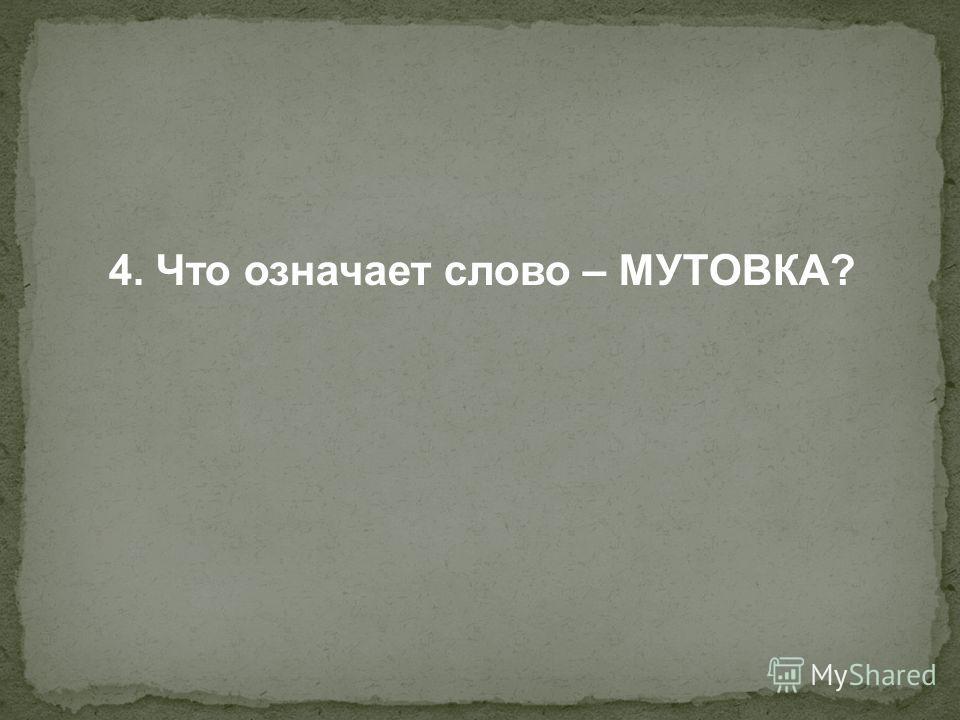 4. Что означает слово – МУТОВКА?