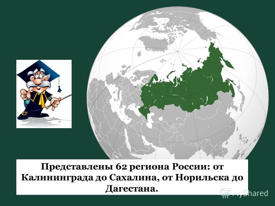 Представлены 62 региона России: от Калининграда до Сахалина, от Норильска до Дагестана.