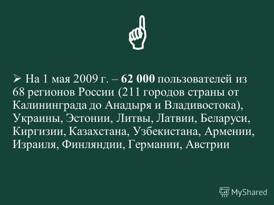 На 1 мая 2009 г. – 62 000 пользователей из 68 регионов России (211 городов страны от Калининграда до Анадыря и Владивостока), Украины, Эстонии, Литвы, Латвии, Беларуси, Киргизии, Казахстана, Узбекистана, Армении, Израиля, Финляндии, Германии, Австрии