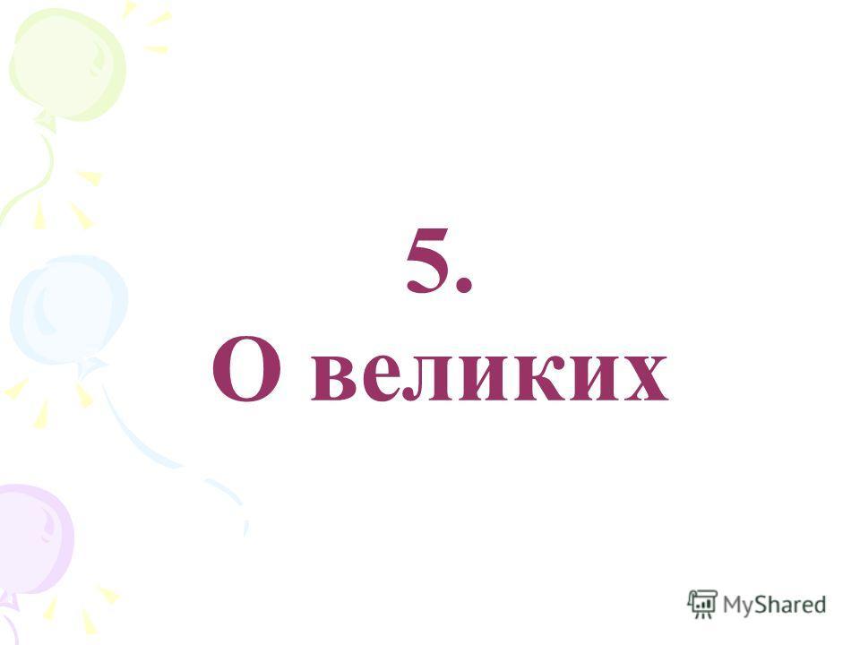 5. О великих