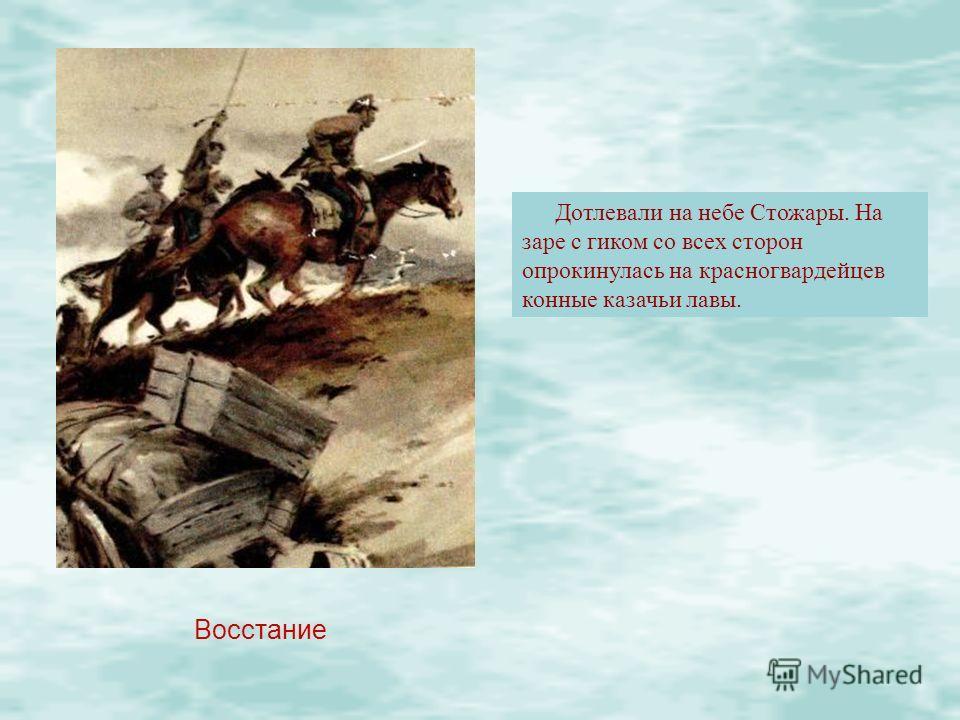 Восстание Дотлевали на небе Стожары. На заре с гиком со всех сторон опрокинулась на красногвардейцев конные казачьи лавы.