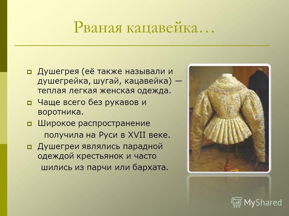 Рваная кацавейка… Душегрея (её также называли и душегрейка, шугай, кацавейка) теплая легкая женская одежда. Чаще всего без рукавов и воротника. Широкое распространение получила на Руси в XVII веке. Душегреи являлись парадной одеждой крестьянок и част