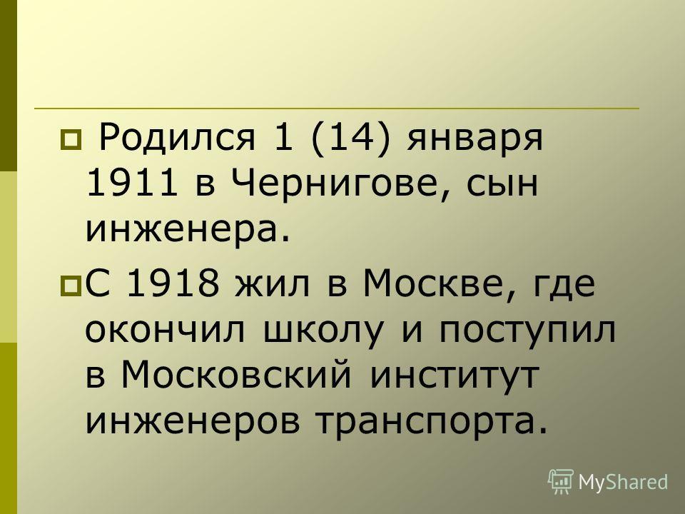 Родился 1 (14) января 1911 в Чернигове, сын инженера. С 1918 жил в Москве, где окончил школу и поступил в Московский институт инженеров транспорта.