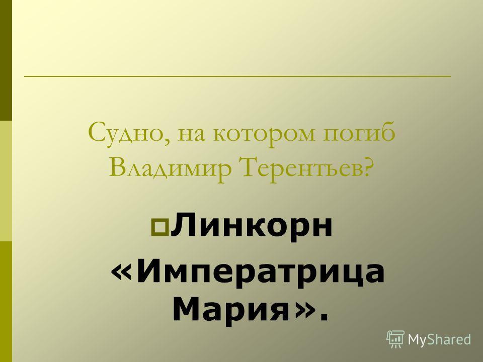 Судно, на котором погиб Владимир Терентьев? Линкорн «Императрица Мария».