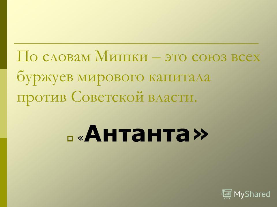 По словам Мишки – это союз всех буржуев мирового капитала против Советской власти. « Антанта»